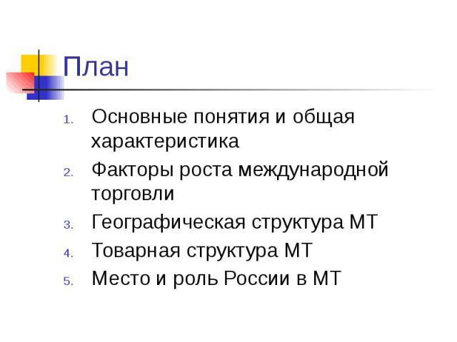 План Основные понятия и общая характеристика Факторы роста международной торговли Географическая структура МТ Товарная структура МТ Место и роль России в МТ