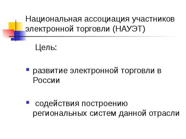Национальная ассоциация участников электронной торговли (НАУЭТ) Цель: развитие электронной торговли в России содействия построению региональных систем данной отрасли