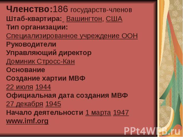 Членство:186 государств-членов Штаб-квартира: Вашингтон, США Тип организации: Специализированное учреждение ООН Руководители Управляющий директор Доминик Стросс-Кан Основание Создание хартии МВФ 22 июля 1944 Официальная дата создания МВФ 27 декабря …