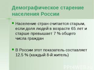 Демографическое старение населения России Население стран считается старым, если