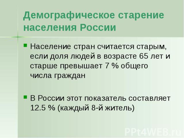 Демографическое старение населения России Население стран считается старым, если доля людей в возрасте 65 лет и старше превышает 7 % общего числа граждан В России этот показатель составляет 12.5 % (каждый 8-й житель)