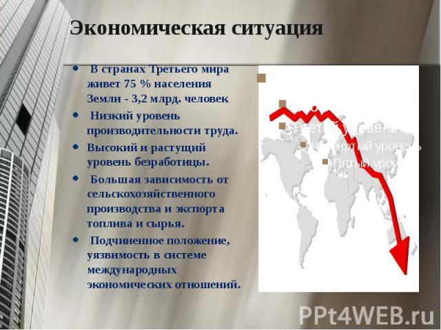 Экономическая ситуация В странах Третьего мира живет 75 % населения Земли - 3,2 млрд. человек Низкий уровень производительности труда. Высокий и растущий уровень безработицы. Большая зависимость от сельскохозяйственного производства и экспорта топли…