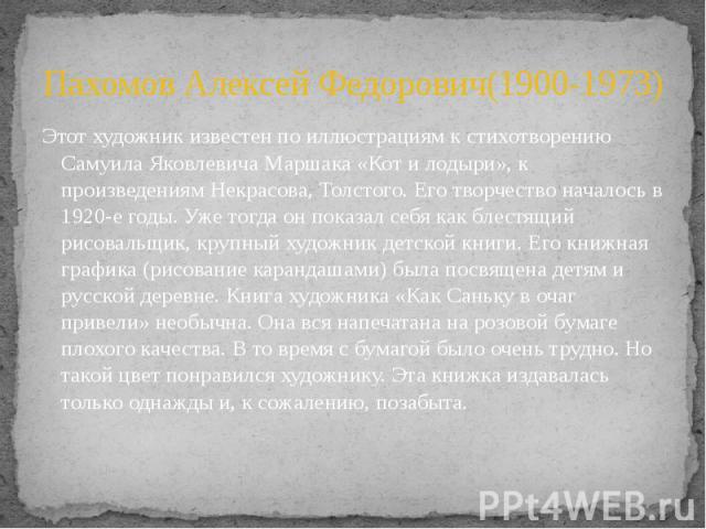 Пахомов Алексей Федорович(1900-1973) Этот художник известен по иллюстрациям к стихотворению Самуила Яковлевича Маршака «Кот и лодыри», к произведениям Некрасова, Толстого. Его творчество началось в 1920-е годы. Уже тогда он показал себя как блестящи…