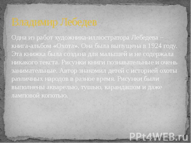 Владимир Лебедев Одна из работ художника-иллюстратора Лебедева – книга-альбом «Охота». Она была выпущена в 1924 году. Эта книжка была создана для малышей и не содержала никакого текста. Рисунки книги познавательные и очень занимательные. Автор знако…