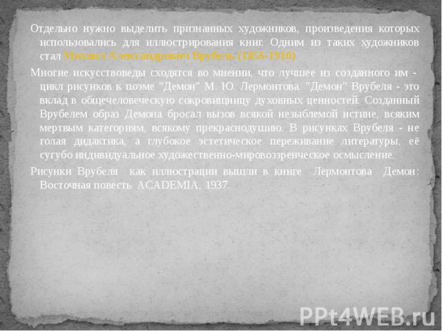 Отдельно нужно выделить признанных художников, произведения которых использовались для иллюстрирования книг. Одним из таких художников стал Михаил Александрович Врубель (1856-1910) Отдельно нужно выделить признанных художников, произведения которых …