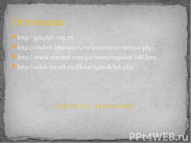 Источники: http://graphic.org.ru http://vrubel-lermontov.ru/lermontov-demon.php http://www.staratel.com/pictures/ruspaint/340.htm http://odub.tomsk.ru/illustr/spisok/leb.php СПАСИБО ЗА ВНИМАНИЕ!