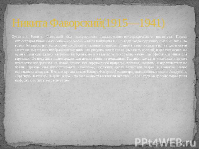 Никита Фаворский(1915—1941) Художник Никита Фаворский был выпускником художественно-полиграфического института. Первая иллюстрированная им книжка – «Колобок» – была выпущена в 1935 году, когда художнику было 20 лет. В то время большинство художников…