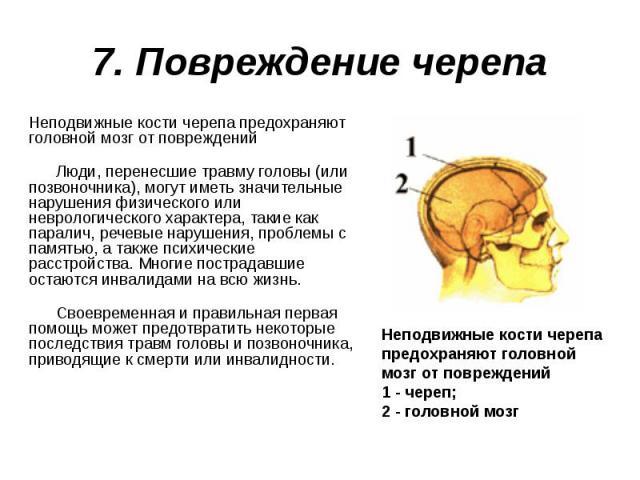 7. Повреждение черепа Неподвижные кости черепа предохраняют головной мозг от повреждений Люди, перенесшие травму головы (или позвоночника), могут иметь значительные нарушения физического или неврологического характера, такие как паралич, речевые нар…