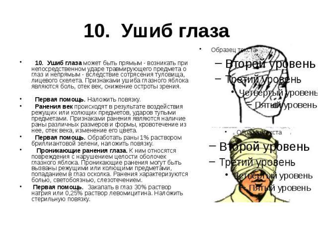 10. Ушиб глаза  10. Ушиб глаза может быть прямым - возникать при непосредственном ударе травмирующего предмета о глаз и непрямым - вследствие сотрясения туловища, лицевого скелета. Признаками ушиба глазного яблока являются боль, отек век, сниж…