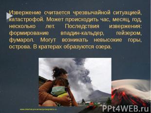 Извержение считается чрезвычайной ситуацией, катастрофой. Может происходить час,