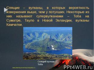 Спящие – вулканы, в которых вероятность извержения выше, чем у потухших. Некотор