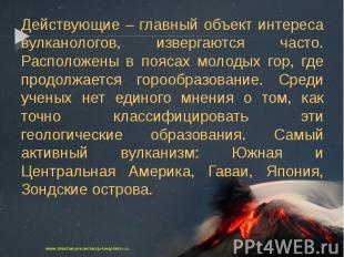 Действующие – главный объект интереса вулканологов, извергаются часто. Расположе