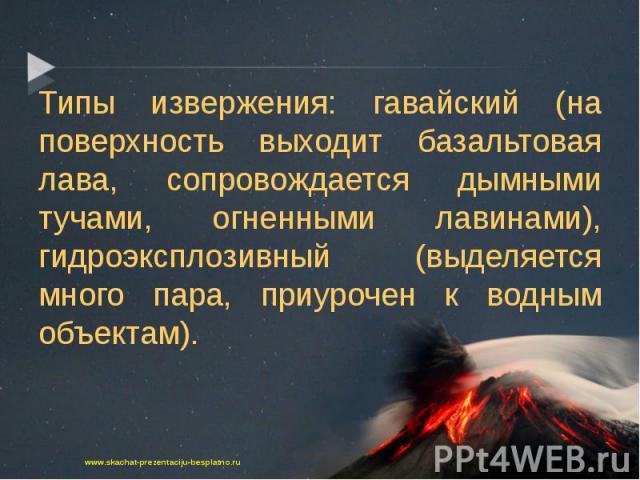 Типы извержения: гавайский (на поверхность выходит базальтовая лава, сопровождается дымными тучами, огненными лавинами), гидроэксплозивный (выделяется много пара, приурочен к водным объектам). Типы извержения: гавайский (на поверхность выходит базал…