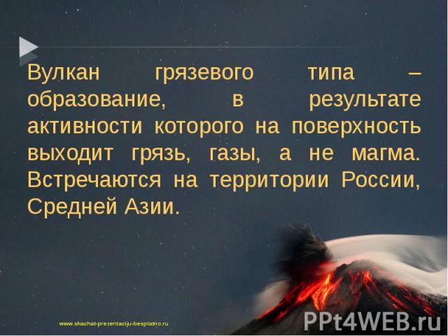 Вулкан грязевого типа – образование, в результате активности которого на поверхность выходит грязь, газы, а не магма. Встречаются на территории России, Средней Азии. Вулкан грязевого типа – образование, в результате активности которого на поверхност…