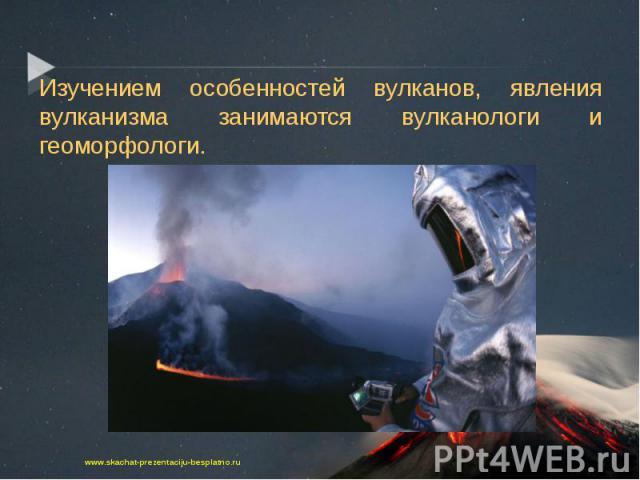 Изучением особенностей вулканов, явления вулканизма занимаются вулканологи и геоморфологи. Изучением особенностей вулканов, явления вулканизма занимаются вулканологи и геоморфологи.