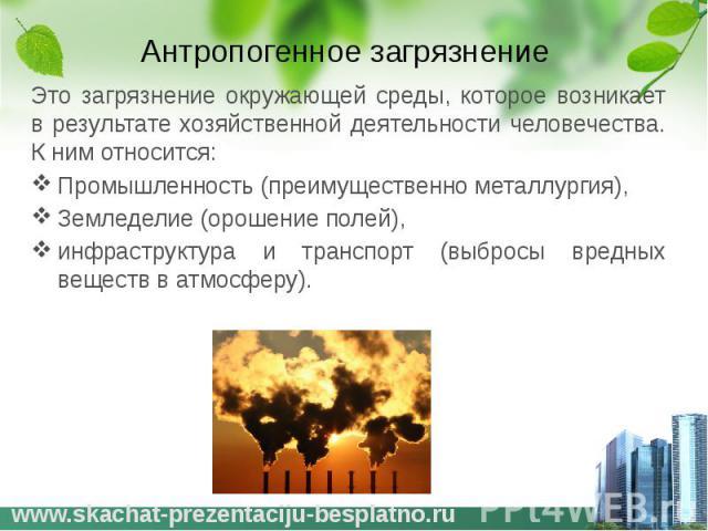 Антропогенное загрязнение Это загрязнение окружающей среды, которое возникает в результате хозяйственной деятельности человечества. К ним относится: Промышленность (преимущественно металлургия), Земледелие (орошение полей), инфраструктура и транспор…