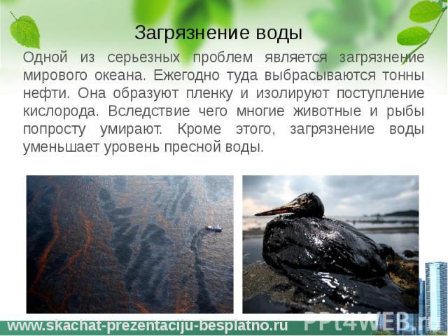 Загрязнение воды Одной из серьезных проблем является загрязнение мирового океана. Ежегодно туда выбрасываются тонны нефти. Она образуют пленку и изолируют поступление кислорода. Вследствие чего многие животные и рыбы попросту умирают. Кроме этого, з…