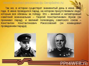 Так же, в истории существует знаменитый день в июне 1945 года. В июне проводился