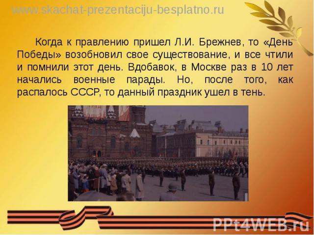 Когда к правлению пришел Л.И. Брежнев, то «День Победы» возобновил свое существование, и все чтили и помнили этот день. Вдобавок, в Москве раз в 10 лет начались военные парады. Но, после того, как распалось СССР, то данный праздник ушел в тень. Когд…