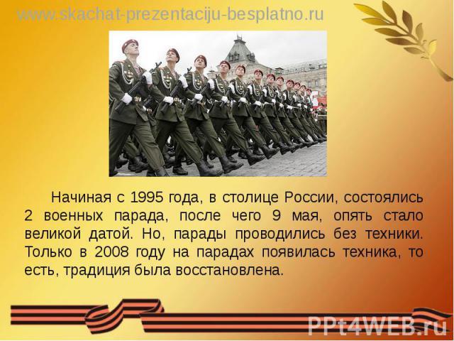 Начиная с 1995 года, в столице России, состоялись 2 военных парада, после чего 9 мая, опять стало великой датой. Но, парады проводились без техники. Только в 2008 году на парадах появилась техника, то есть, традиция была восстановлена. Начиная с 199…