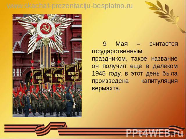 9 Мая – считается государственным праздником, такое название он получил еще в далеком 1945 году, в этот день была произведена капитуляция вермахта. 9 Мая – считается государственным праздником, такое название он получил еще в далеком 1945 году, в эт…