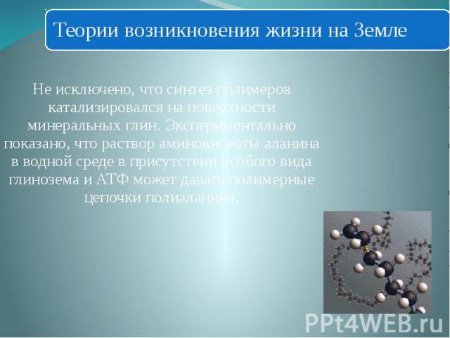 Не исключено, что синтез полимеров катализировался на поверхности минеральных глин. Экспериментально показано, что раствор аминокислоты аланина в водной среде в присутствии особого вида глинозема и АТФ может давать полимерные цепочки полиаланина.