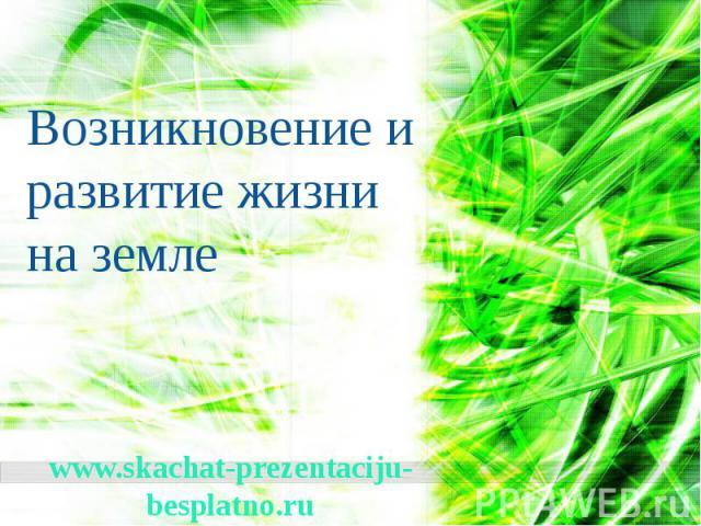 Возникновение и развитие жизни на земле www.skachat-prezentaciju-besplatno.ru