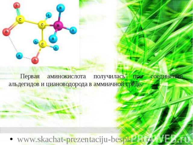 Первая аминокислота получилась при соединении альдегидов и циановодорода в аммиачной среде. Первая аминокислота получилась при соединении альдегидов и циановодорода в аммиачной среде.