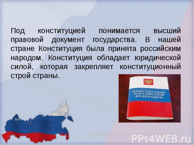 Под конституцией понимается высший правовой документ государства. В нашей стране Конституция была принята российским народом. Конституция обладает юридической силой, которая закрепляет конституционный строй страны. Под конституцией понимается высший…