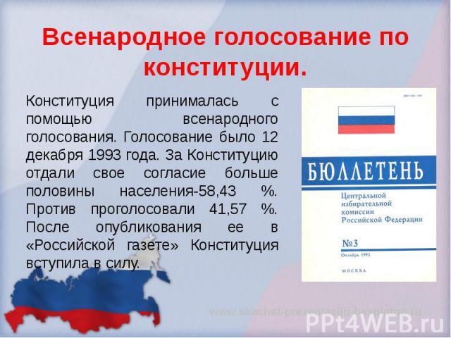 Всенародное голосование по конституции. Конституция принималась с помощью всенародного голосования. Голосование было 12 декабря 1993 года. За Конституцию отдали свое согласие больше половины населения-58,43 %. Против проголосовали 41,57 %. После опу…