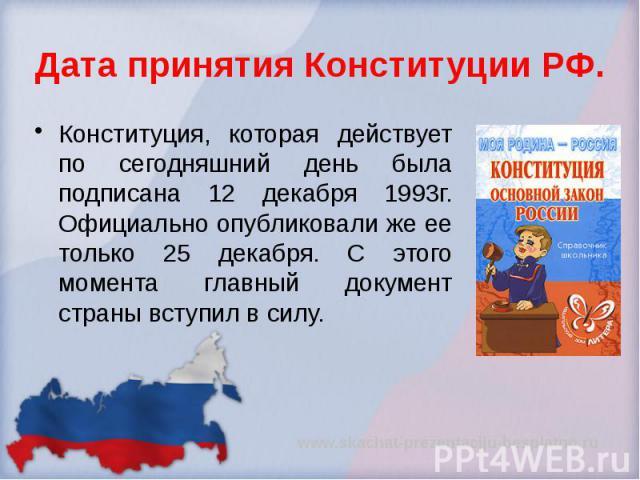 Дата принятия Конституции РФ. Конституция, которая действует по сегодняшний день была подписана 12 декабря 1993г. Официально опубликовали же ее только 25 декабря. С этого момента главный документ страны вступил в силу.