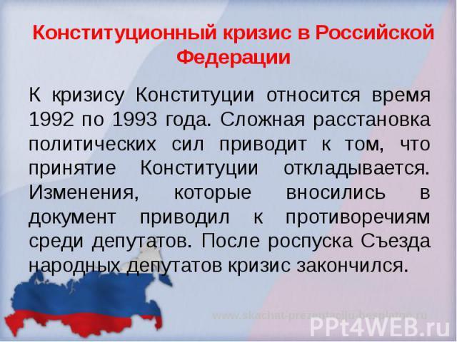 Конституционный кризис в Российской Федерации К кризису Конституции относится время 1992 по 1993 года. Сложная расстановка политических сил приводит к том, что принятие Конституции откладывается. Изменения, которые вносились в документ приводил к пр…