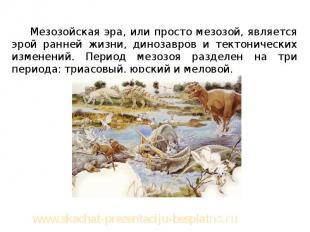 Мезозойская эра, или просто мезозой, является эрой ранней жизни, динозавров и те