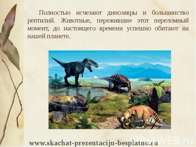 Полностью исчезают динозавры и большинство рептилий. Животные, пережившие этот переломный момент, до настоящего времени успешно обитают на нашей планете. Полностью исчезают динозавры и большинство рептилий. Животные, пережившие этот переломный момен…