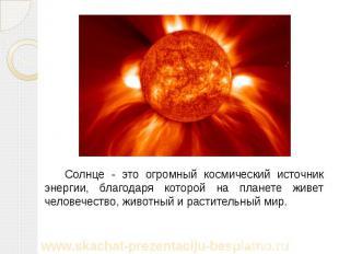 Солнце - это огромный космический источник энергии, благодаря которой на планете