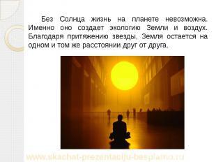 Без Солнца жизнь на планете невозможна. Именно оно создает экологию Земли и возд