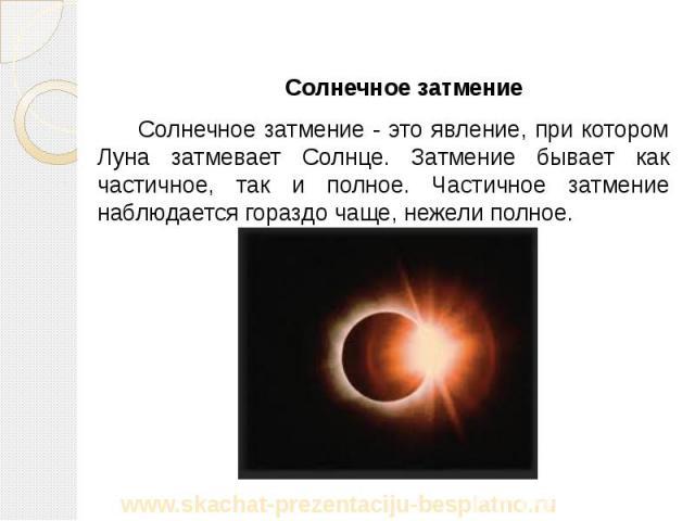 Солнечное затмение Солнечное затмение Солнечное затмение - это явление, при котором Луна затмевает Солнце. Затмение бывает как частичное, так и полное. Частичное затмение наблюдается гораздо чаще, нежели полное.