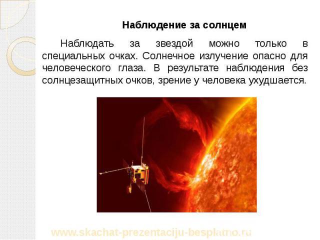Наблюдение за солнцем Наблюдение за солнцем Наблюдать за звездой можно только в специальных очках. Солнечное излучение опасно для человеческого глаза. В результате наблюдения без солнцезащитных очков, зрение у человека ухудшается.