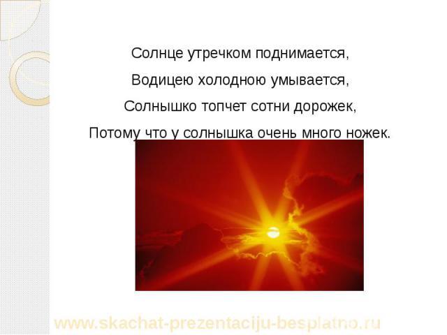 Солнце утречком поднимается, Солнце утречком поднимается, Водицею холодною умывается, Солнышко топчет сотни дорожек, Потому что у солнышка очень много ножек.