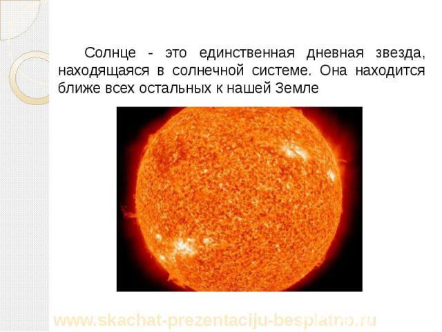 Солнце - это единственная дневная звезда, находящаяся в солнечной системе. Она находится ближе всех остальных к нашей Земле Солнце - это единственная дневная звезда, находящаяся в солнечной системе. Она находится ближе всех остальных к нашей Земле