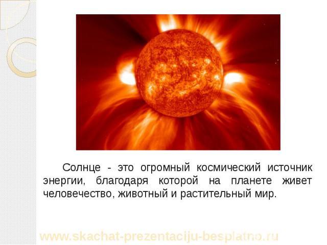 Солнце - это огромный космический источник энергии, благодаря которой на планете живет человечество, животный и растительный мир. Солнце - это огромный космический источник энергии, благодаря которой на планете живет человечество, животный и растите…