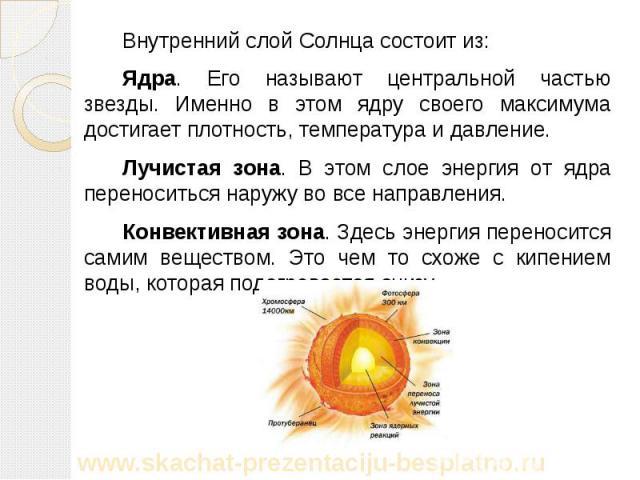 Внутренний слой Солнца состоит из: Внутренний слой Солнца состоит из: Ядра. Его называют центральной частью звезды. Именно в этом ядру своего максимума достигает плотность, температура и давление. Лучистая зона. В этом слое энергия от ядра переносит…