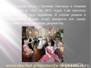 А.С. Пушкин писал « Евгения Онегина» в течении восьми лет (с 1823 по 1831 года).