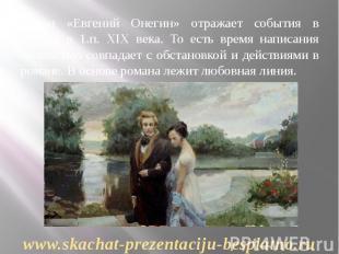 Роман «Евгений Онегин» отражает события в России в 1.п. XIX века. То есть время