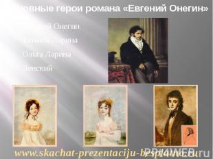 Основные герои романа «Евгений Онегин» Евгений Онегин Татьяна Ларина Ольга Ларин