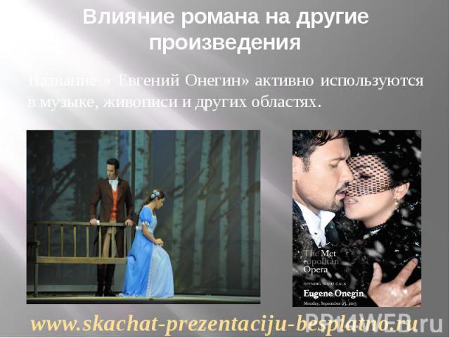 Влияние романа на другие произведения Название « Евгений Онегин» активно используются в музыке, живописи и других областях.