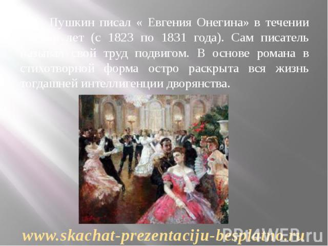 А.С. Пушкин писал « Евгения Онегина» в течении восьми лет (с 1823 по 1831 года). Сам писатель называл свой труд подвигом. В основе романа в стихотворной форма остро раскрыта вся жизнь тогдашней интеллигенции дворянства. А.С. Пушкин писал « Евгения О…