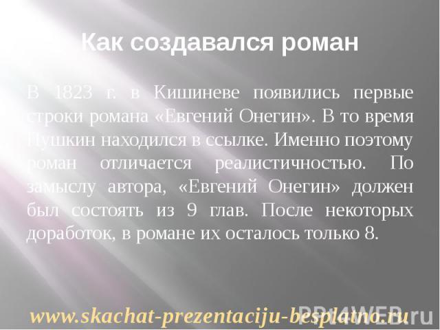 Как создавался роман В 1823 г. в Кишиневе появились первые строки романа «Евгений Онегин». В то время Пушкин находился в ссылке. Именно поэтому роман отличается реалистичностью. По замыслу автора, «Евгений Онегин» должен был состоять из 9 глав. Посл…
