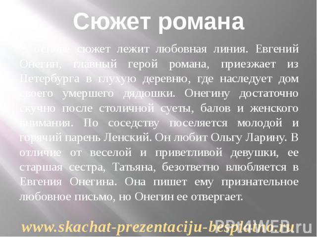 Сюжет романа В основе сюжет лежит любовная линия. Евгений Онегин, главный герой романа, приезжает из Петербурга в глухую деревню, где наследует дом своего умершего дядюшки. Онегину достаточно скучно после столичной суеты, балов и женского внимания. …