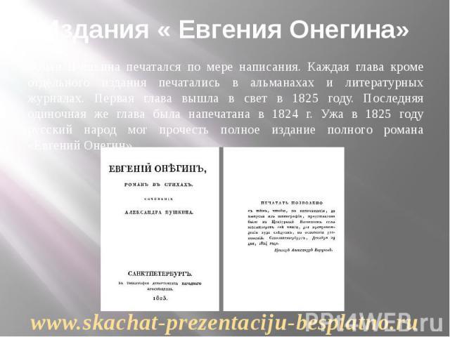 Издания « Евгения Онегина» Роман Пушкина печатался по мере написания. Каждая глава кроме отдельного издания печатались в альманахах и литературных журналах. Первая глава вышла в свет в 1825 году. Последняя одиночная же глава была напечатана в 1824 г…
